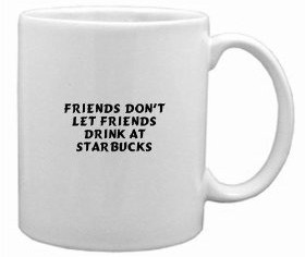 Friends Dont Let Friends Drink at Starbucks